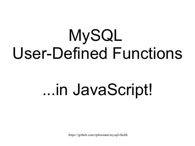 https://github.com/rpbouman/mysqlv8udfs MySQL User-Defined Functions ...in JavaScript!