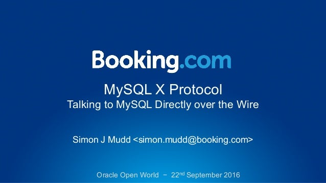 MySQL X Protocol Talking to MySQL Directly over the Wire Simon J Mudd <simon.mudd@booking.com> Oracle Open World − 22nd Se...