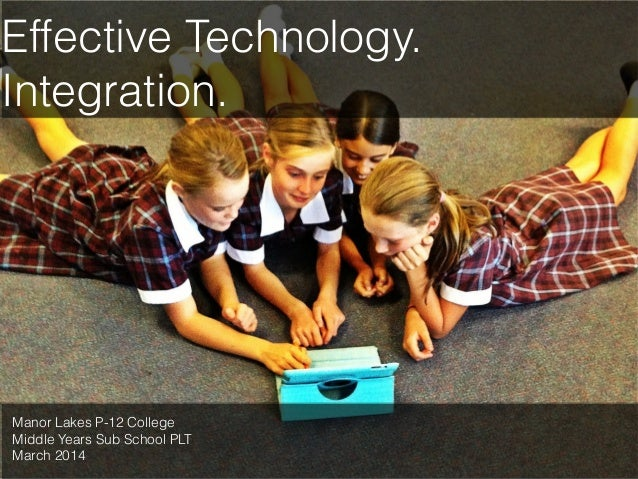 Effective Technology. Integration.  Manor Lakes P-12 College Middle Years Sub School PLT March 2014