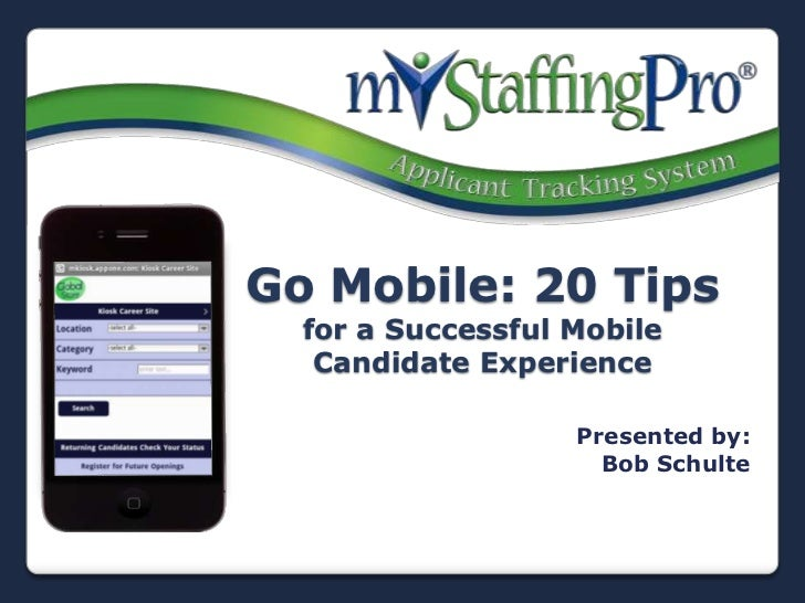 Go Mobile: 20 Tips  for a Successful Mobile   Candidate Experience                   Presented by:                     Bob...