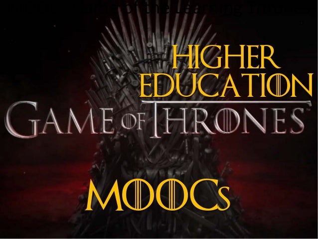 MOOCs Game of the Learning Thrones MooCS Higher Education