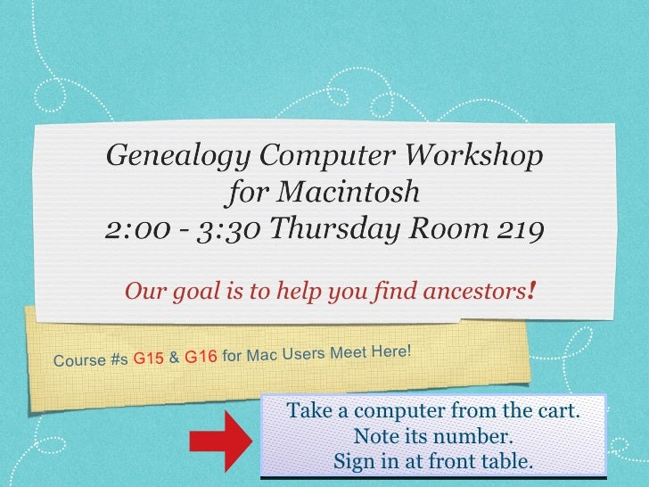 <ul><li>Our goal is to help you find ancestors ! </li></ul>Course #s  G15  &  G16  for Mac Users Meet Here! Take a compute...