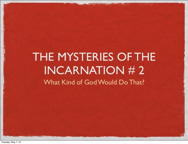 THE MYSTERIES OF THEINCARNATION # 2What Kind of God Would Do That?Tuesday, May 7, 13