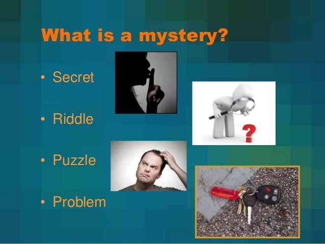 What is a mystery? • Secret • Riddle • Puzzle  • Problem