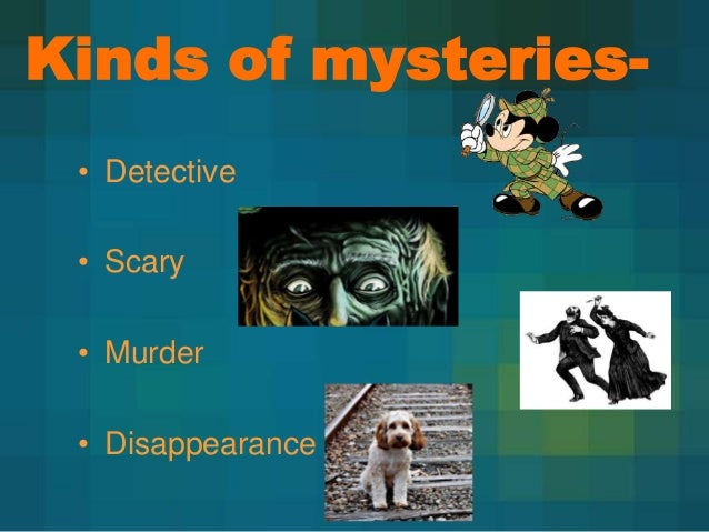 Kinds of mysteries• Detective • Scary • Murder  • Disappearance