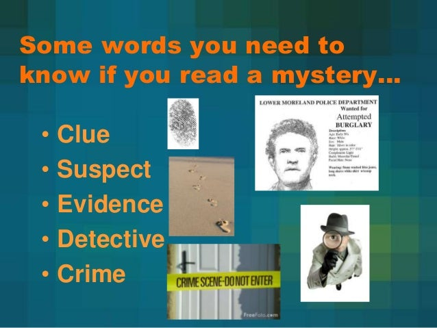 Some words you need to know if you read a mystery… • • • • •  Clue Suspect Evidence Detective Crime