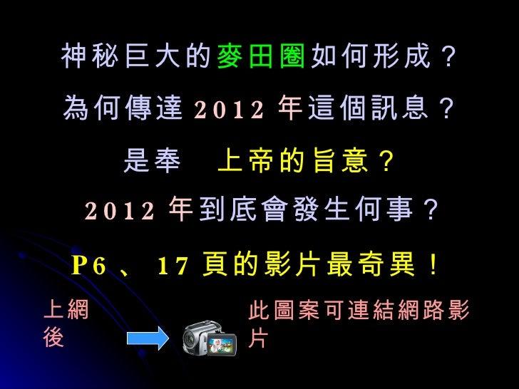 P6 、 17 頁的影片最奇異! 2012 年 到底會發生何事? 神秘巨大的 麥田圈 如何形成? 為何傳達 2012 年 這個訊息? 是奉  上帝的旨意? 此圖案可連結網路影片 上網後