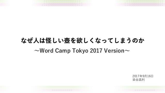 なぜ人は怪しい壺を欲しくなってしまうのか 2017年9月16日 染谷昌利 ~Word Camp Tokyo 2017 Version~