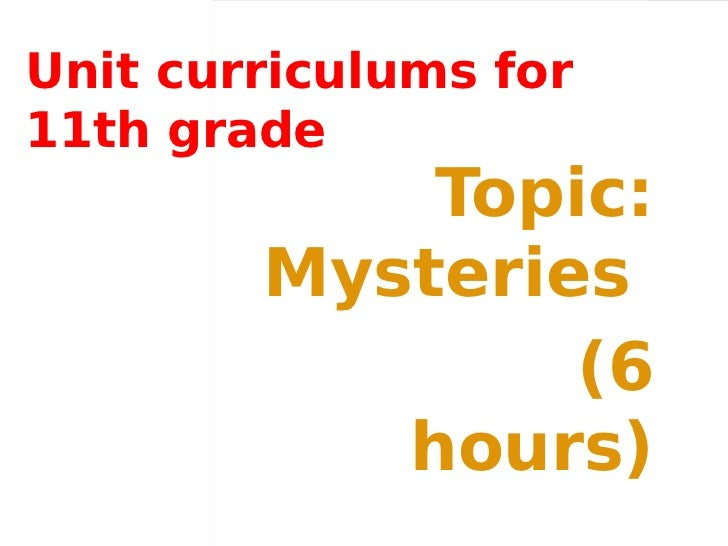 Unit curriculums for11th grade            Topic:        Mysteries                (6           hours)