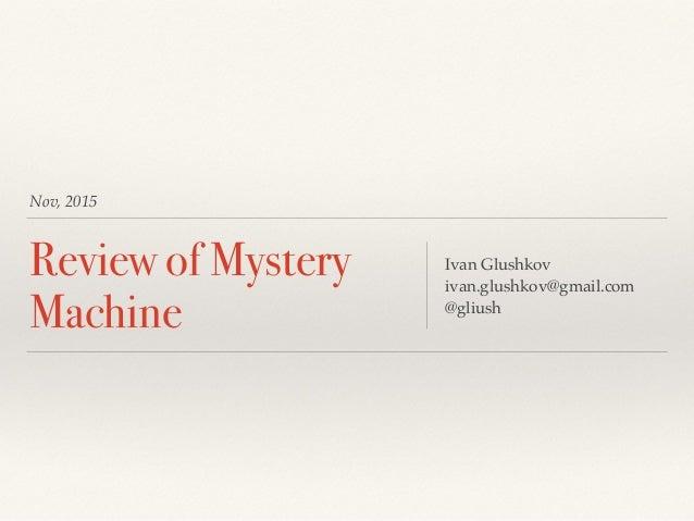 Nov, 2015 Review of Mystery Machine Ivan Glushkov ivan.glushkov@gmail.com @gliush