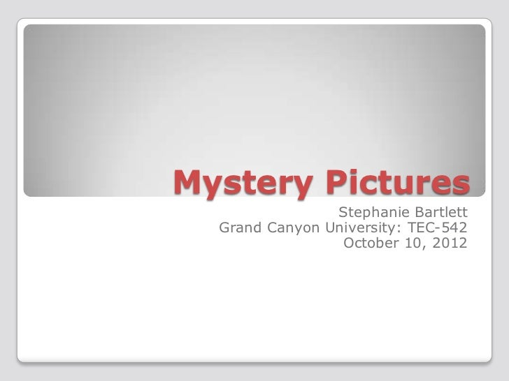 Mystery Pictures                Stephanie Bartlett  Grand Canyon University: TEC-542                 October 10, 2012