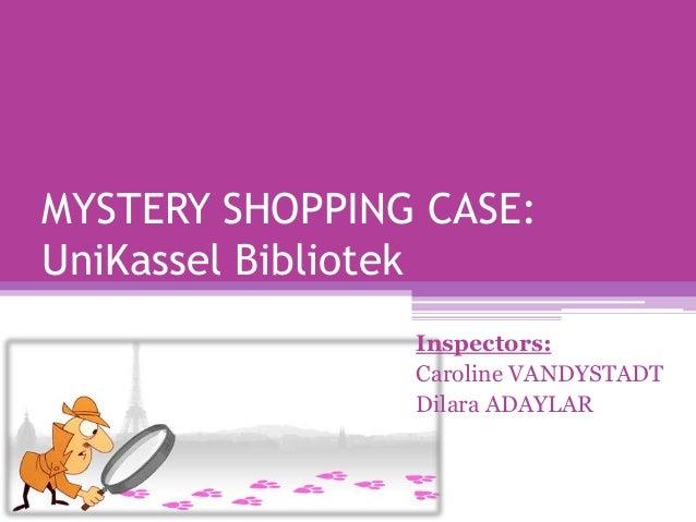 MYSTERY SHOPPING CASE: UniKassel Bibliotek Inspectors: Caroline VANDYSTADT Dilara ADAYLAR
