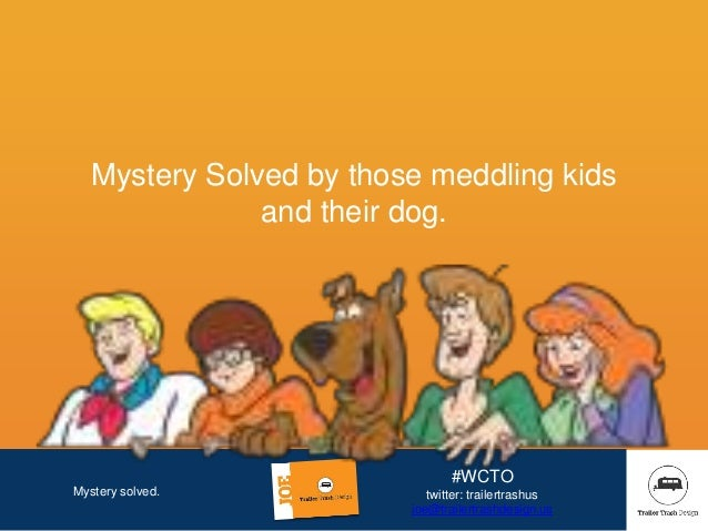 Mystery solved. #WCTO twitter: trailertrashus joe@trailertrashdesign.us Mystery Solved by those meddling kids and their do...