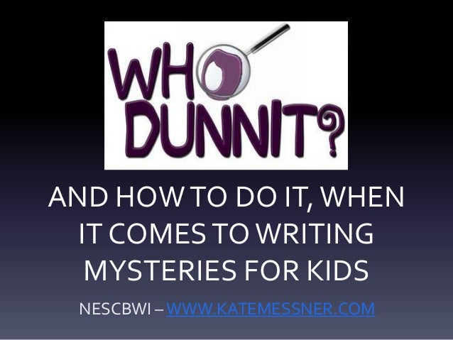 AND HOWTO DO IT,WHENIT COMESTOWRITINGMYSTERIES FOR KIDSNESCBWI –WWW.KATEMESSNER.COM