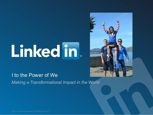 I to the Power of We Making a Transformational Impact in the World  ©2012 LinkedIn Corporation. All Rights Reserved.