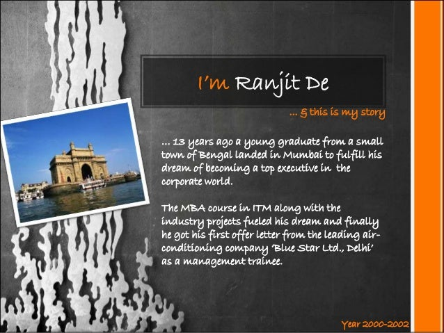 I'm Ranjit De ... & this is my story … 13 years ago a young graduate from a small town of Bengal landed in Mumbai to fulfi...