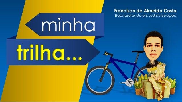 minha trilha... Francisco de Almeida Costa Bacharelando em Administração