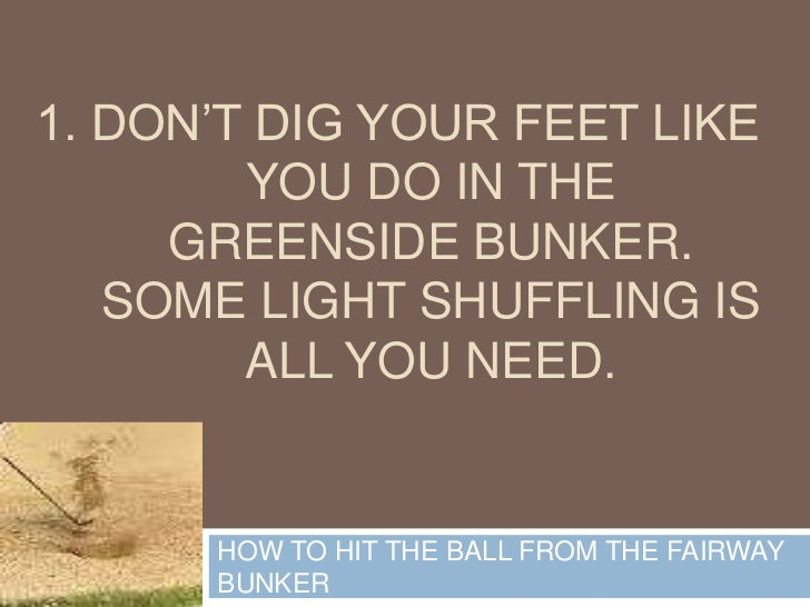 1. Don't dig your feet like you do in the greenside bunker. Some light shuffling is all you need.<br />HOW TO HIT THE BALL...