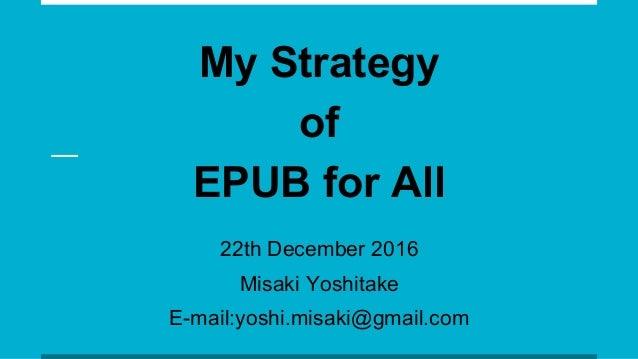 My Strategy of EPUB for All 22th December 2016 Misaki Yoshitake E-mail:yoshi.misaki@gmail.com