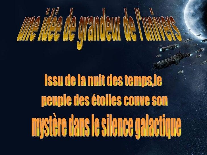 une idée de grandeur de l'univers Issu de la nuit des temps,le  peuple des étoiles couve son  mystère dans le silence gala...