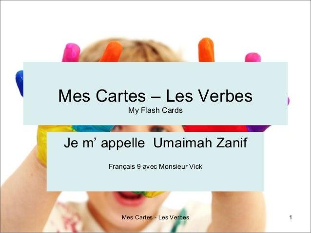 Mes Cartes - Les Verbes 1Mes Cartes – Les VerbesMy Flash CardsJe m' appelle Umaimah ZanifFrançais 9 avec Monsieur Vick