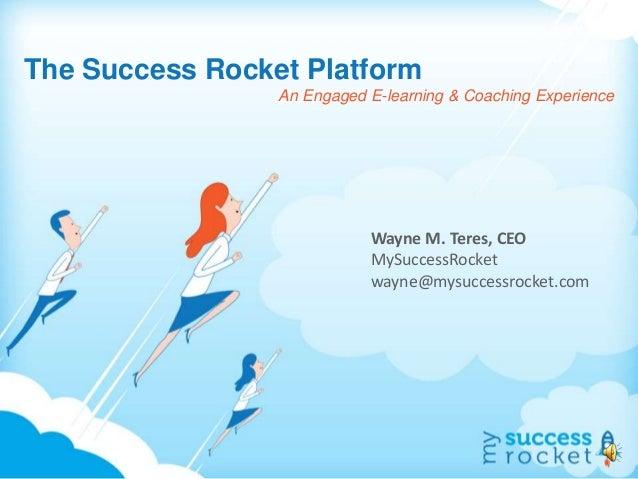 The Success Rocket Platform An Engaged E-learning & Coaching Experience Wayne M. Teres, CEO MySuccessRocket wayne@mysucces...