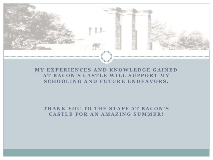 MY EXPERIENCES AND KNOWLEDGE GAINED  AT BACON'S CASTLE WILL SUPPORT MY  SCHOOLING AND FUTURE ENDEAVORS.  THANK YOU TO THE ...