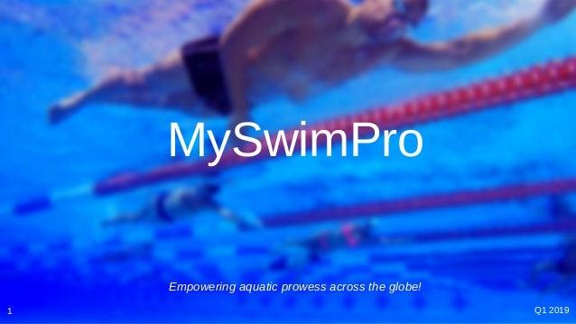 MySwimPro 1 Q1 2019 Empowering aquatic prowess across the globe!