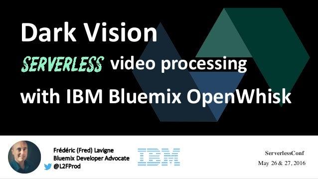 Frédéric (Fred)Lavigne BluemixDeveloperAdvocate @L2FProd DarkVision videoprocessing ServerlessConf May 26 & 27, 2016 ...