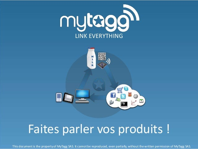 Faites parler vos produits ! LINK EVERYTHING This document is the property of MyTagg SAS. It cannot be reproduced, even pa...
