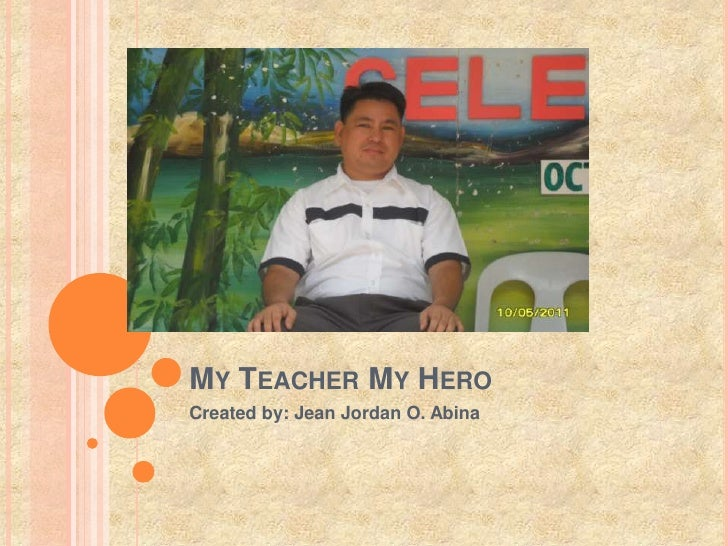 slogan my teacher my hero The my hero project is a haven of hope — a gathering of inspiration and a celebration of the best of our humanity our staff and millions of people around the world depend on the help of people like you so my hero can continue to thrive for years to come.