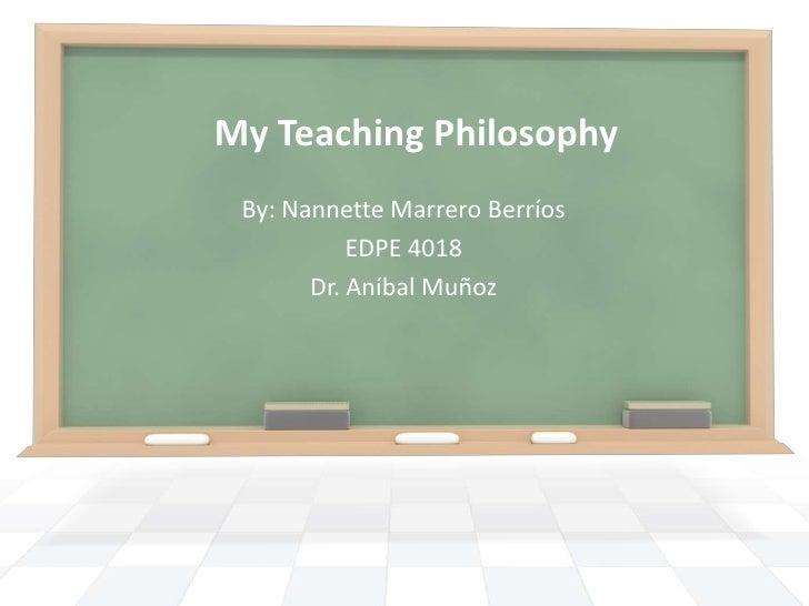 My Teaching Philosophy By: Nannette Marrero Berríos           EDPE 4018       Dr. Aníbal Muñoz