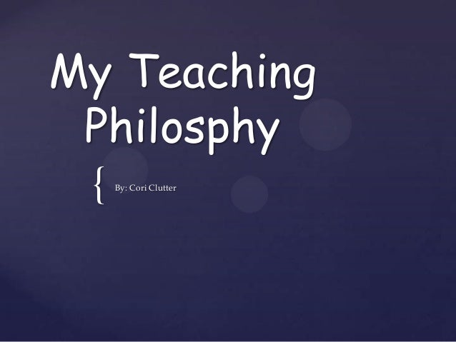 My Teaching Philosphy {   By: Cori Clutter