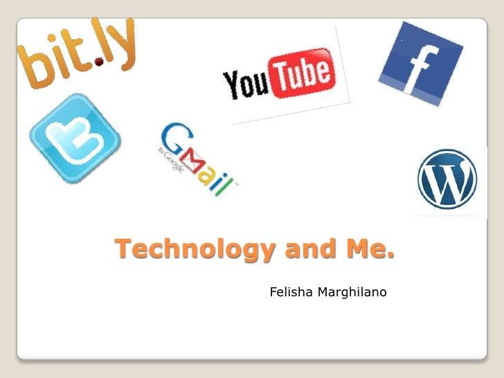 Technology and Me.<br />Felisha Marghilano<br />