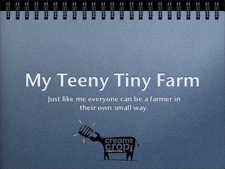 My Teeny Tiny Farm  Just like me everyone can be a farmer in             their own small way.