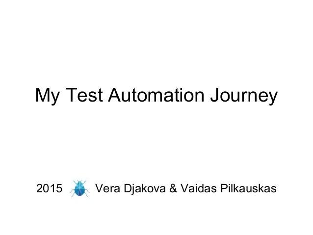 My Test Automation Journey 2015 Vera Djakova & Vaidas Pilkauskas