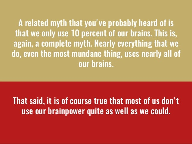 A related myth that you've probably heard ofis that we only use 10 percent of our brains.This is, again, a complete myth...