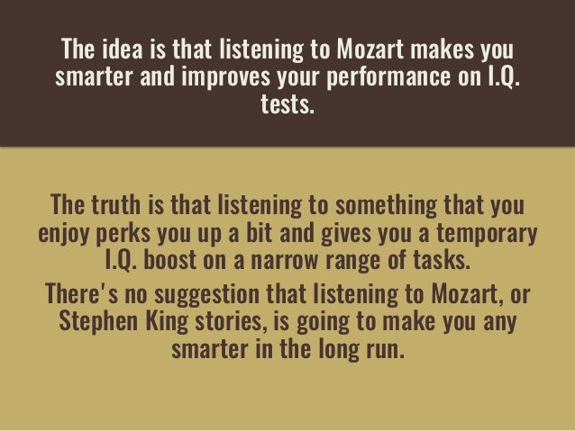 The idea is that listening to Mozart makes you smarterand improves your performance on I.Q. tests. The truth is that lis...