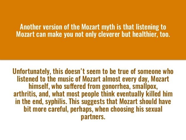 Another version of the Mozart mythis that listening to Mozart can make you not only cleverer but healthier, too. Unfortu...