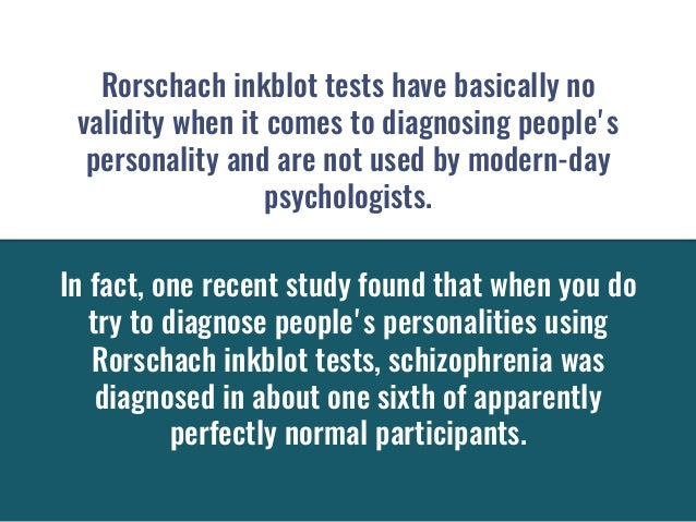 Rorschach inkblot tests have basically no validitywhen it comes to diagnosing people's personalityand are not used by mo...