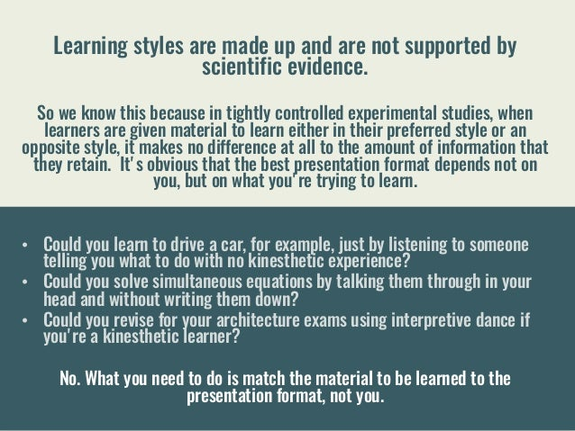 Learning styles are made up and are not supported by scientific evidence. So we know this because in tightly controlled e...