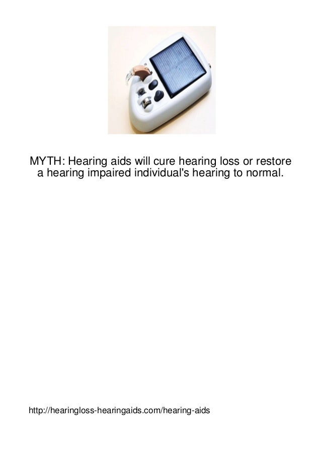 MYTH: Hearing aids will cure hearing loss or restore a hearing impaired individuals hearing to normal.http://hearingloss-h...