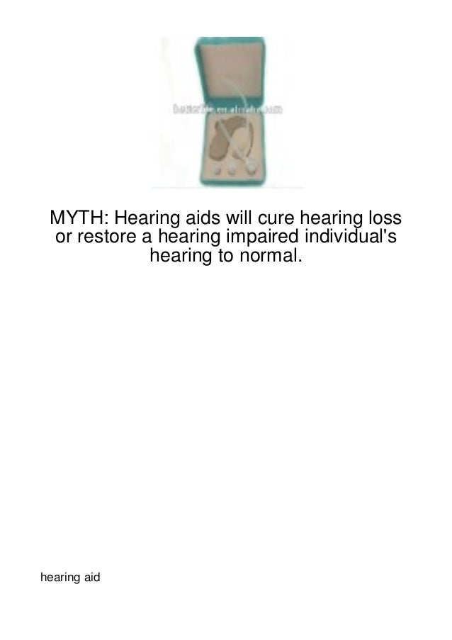 MYTH: Hearing aids will cure hearing loss or restore a hearing impaired individuals             hearing to normal.hearing ...
