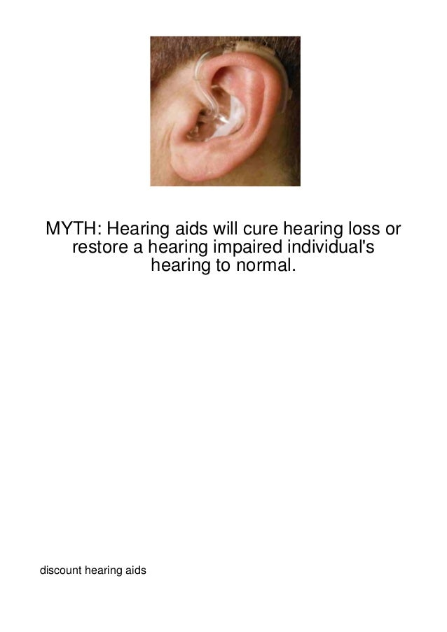 MYTH: Hearing aids will cure hearing loss or   restore a hearing impaired individuals             hearing to normal.discou...