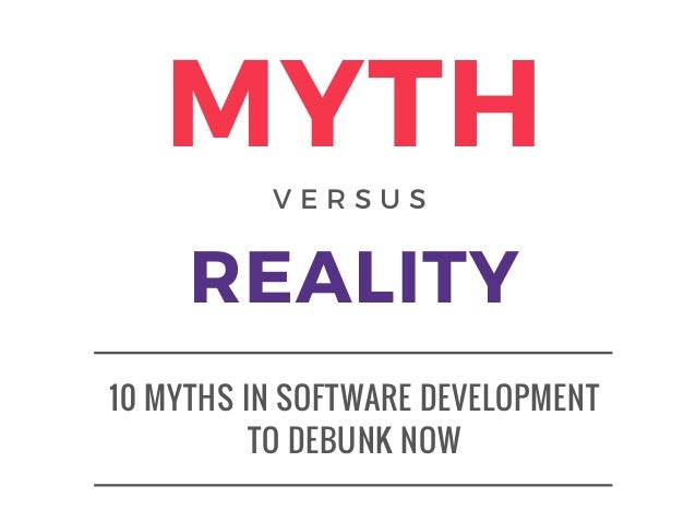 10 MYTHS IN SOFTWARE DEVELOPMENT TO DEBUNK NOW MYTH REALITY V E R S U S