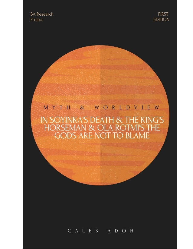 MYTH AND WORLDVIEW IN WOLE SOYINKA'S DEATH AND THE KINGS HORSEMAN AND OLA ROTIMI'S THE GODS ARE NOT TO BLAME BY ADOH CALEB...