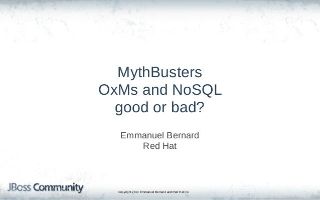 Copyright 2014 Emmanuel Bernard and Red Hat Inc. MythBusters OxMs and NoSQL good or bad? Emmanuel Bernard Red Hat