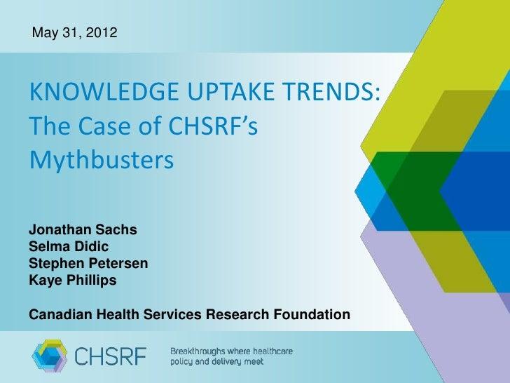 May 31, 2012KNOWLEDGE UPTAKE TRENDS:The Case of CHSRF'sMythbustersJonathan SachsSelma DidicStephen PetersenKaye PhillipsCa...