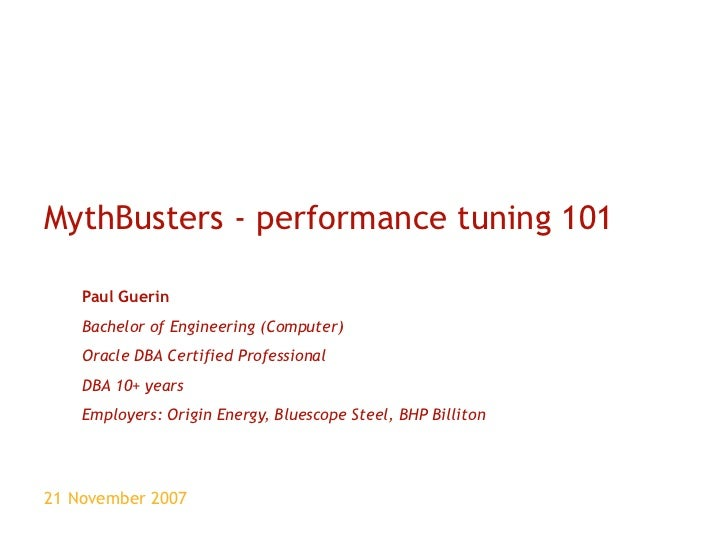 MythBusters - performance tuning 101 Paul Guerin Bachelor of Engineering (Computer) Oracle DBA Certified Professional DBA ...
