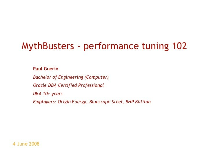 4 June 2008 MythBusters - performance tuning 102 Paul Guerin Bachelor of Engineering (Computer) Oracle DBA Certified Profe...
